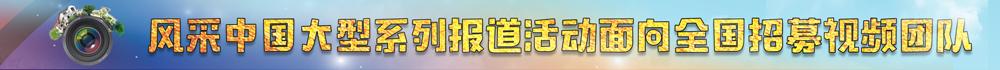 中国网·风采中国频道面向全国招募视频团队